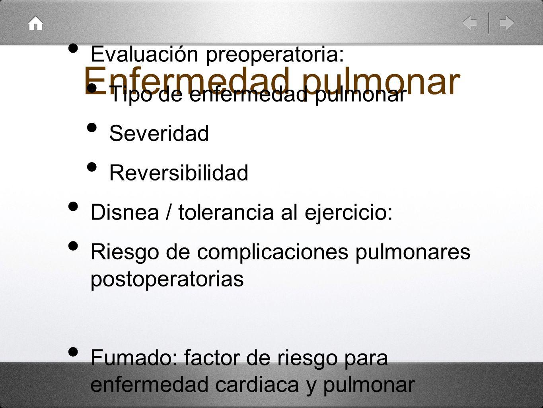 Enfermedad pulmonar Evaluación preoperatoria: Tipo de enfermedad pulmonar Severidad Reversibilidad Disnea / tolerancia al ejercicio: Riesgo de complic