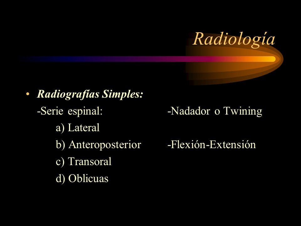 Radiología Radiografías Simples: -Serie espinal: a) Lateral b) Anteroposterior c) Transoral d) Oblicuas -Nadador o Twining -Flexión-Extensión