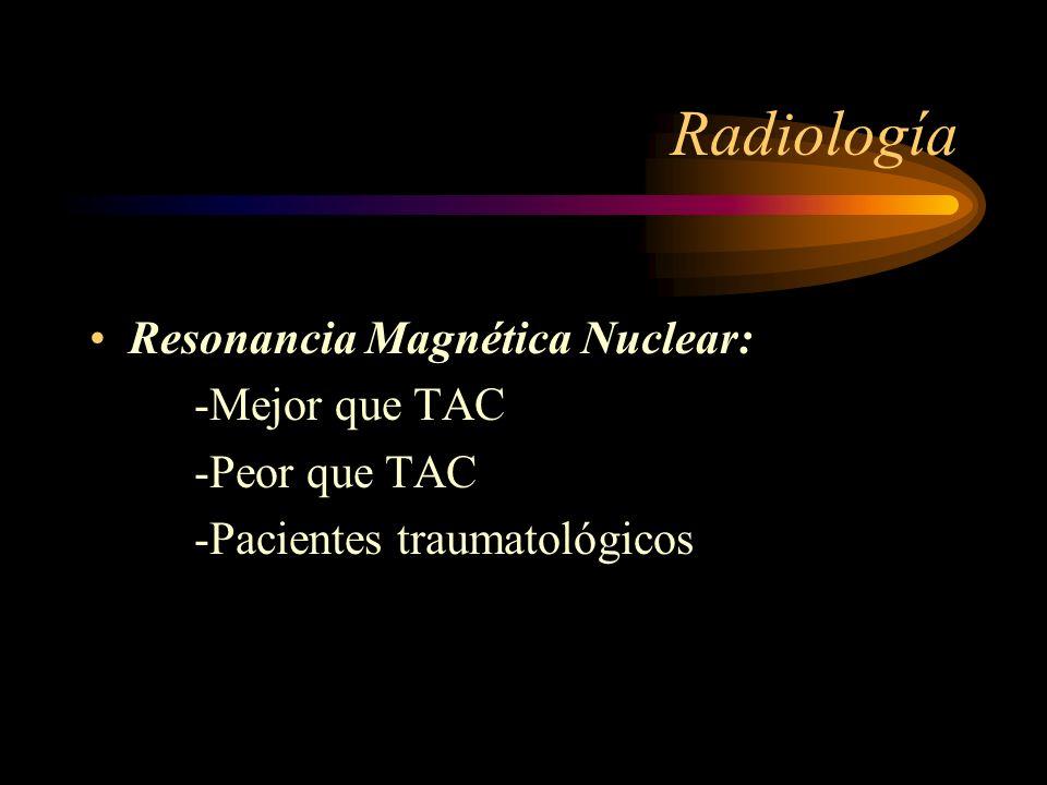 Radiología Resonancia Magnética Nuclear: -Mejor que TAC -Peor que TAC -Pacientes traumatológicos