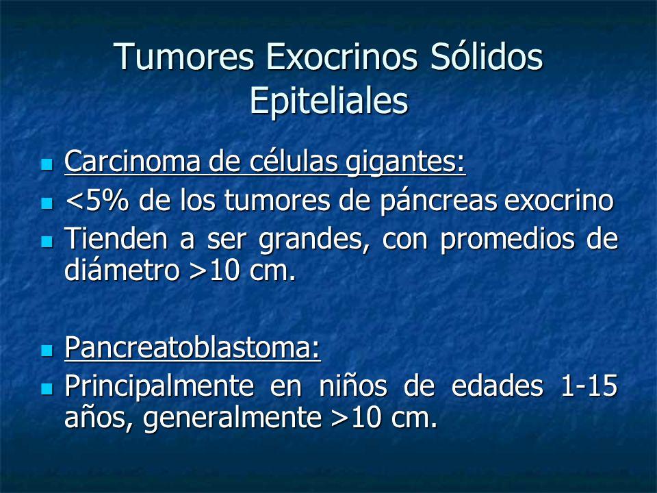 Tumores Exocrinos Sólidos Epiteliales Carcinoma de células gigantes: Carcinoma de células gigantes: <5% de los tumores de páncreas exocrino <5% de los tumores de páncreas exocrino Tienden a ser grandes, con promedios de diámetro >10 cm.