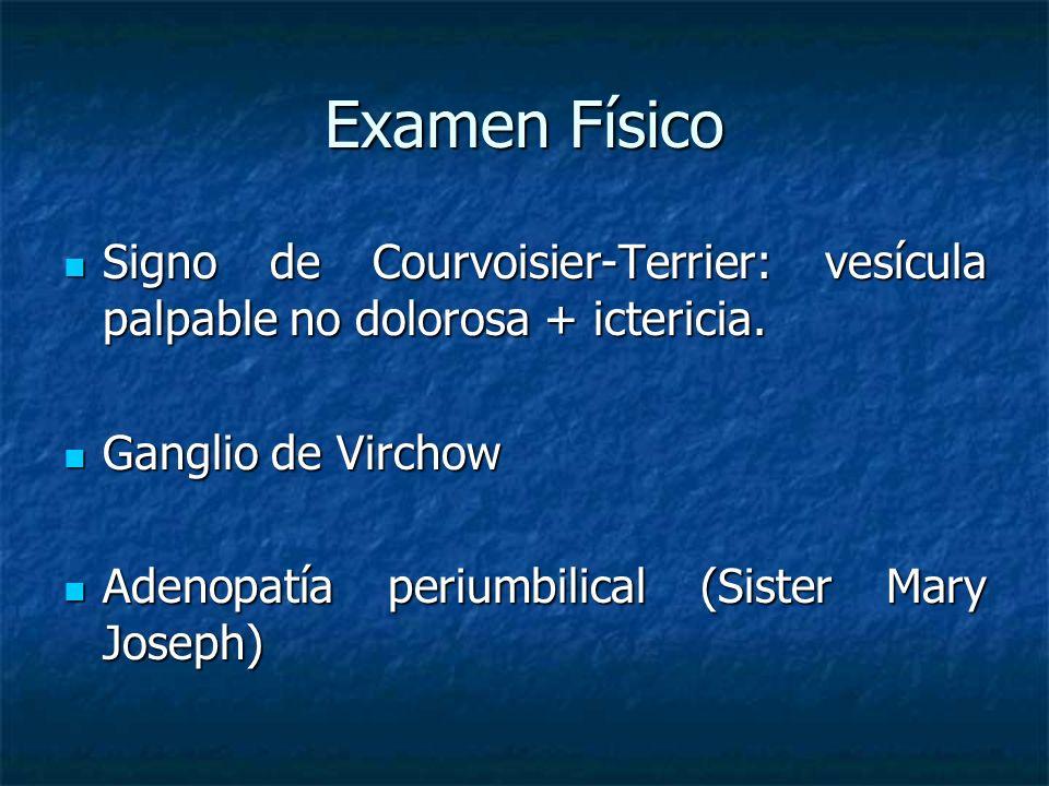 Examen Físico Signo de Courvoisier-Terrier: vesícula palpable no dolorosa + ictericia.