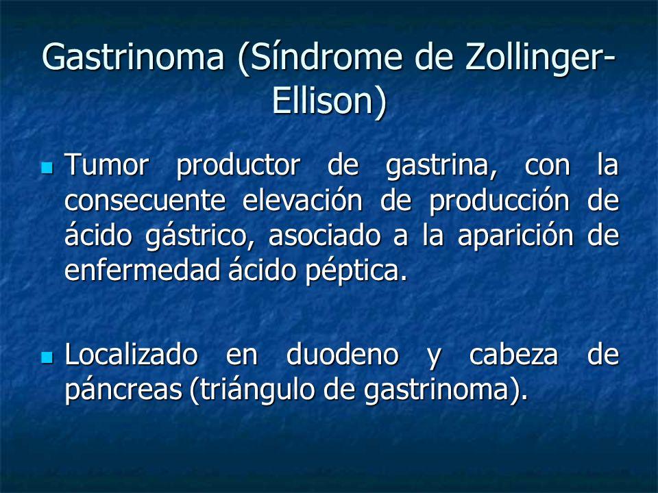 Gastrinoma (Síndrome de Zollinger- Ellison) Tumor productor de gastrina, con la consecuente elevación de producción de ácido gástrico, asociado a la aparición de enfermedad ácido péptica.