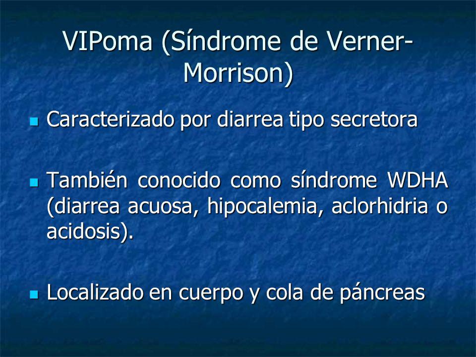 VIPoma (Síndrome de Verner- Morrison) Caracterizado por diarrea tipo secretora Caracterizado por diarrea tipo secretora También conocido como síndrome WDHA (diarrea acuosa, hipocalemia, aclorhidria o acidosis).