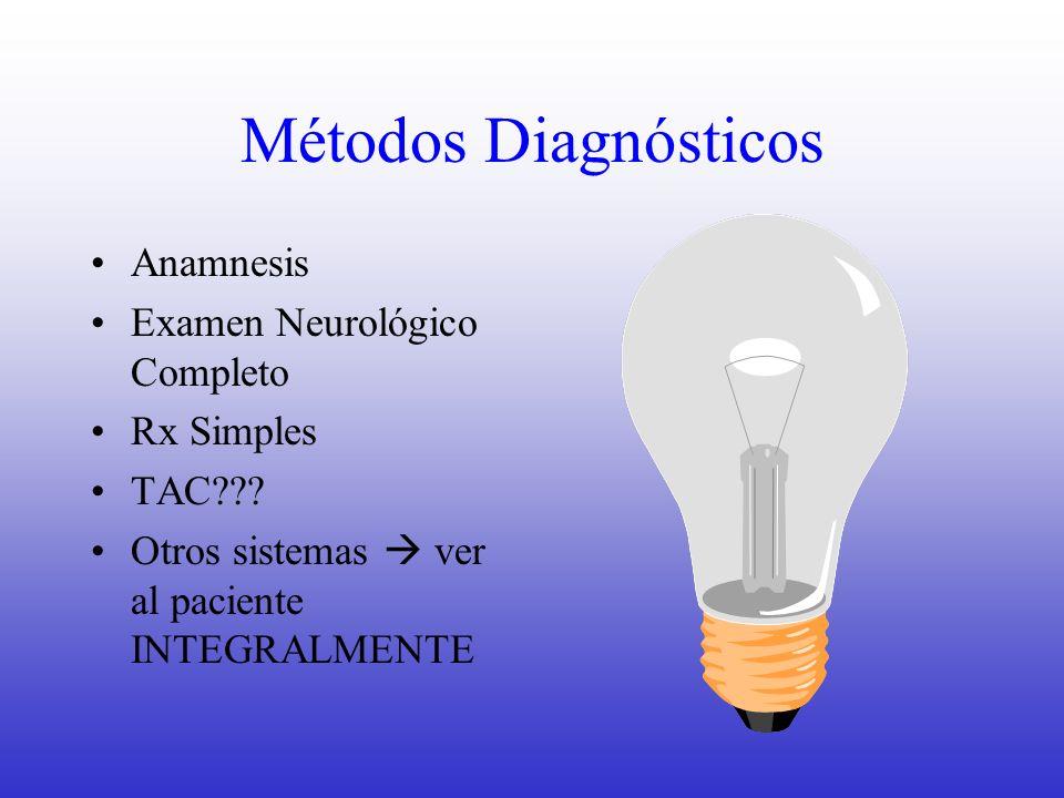Métodos Diagnósticos Anamnesis Examen Neurológico Completo Rx Simples TAC??? Otros sistemas ver al paciente INTEGRALMENTE