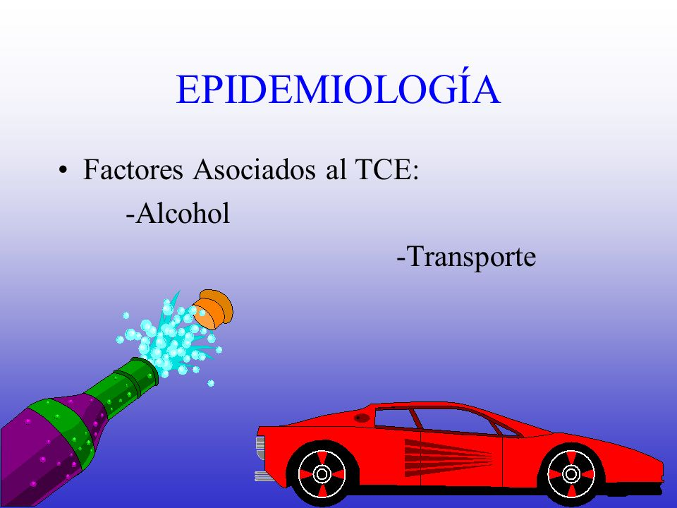 EPIDEMIOLOGÍA Factores Asociados al TCE: -Alcohol -Transporte