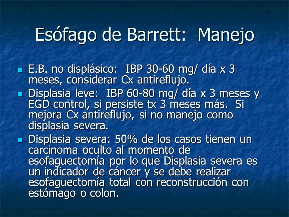 Esófago de Barrett: Manejo E.B. no displásico: IBP 30-60 mg/ día x 3 meses, considerar Cx antireflujo. E.B. no displásico: IBP 30-60 mg/ día x 3 meses