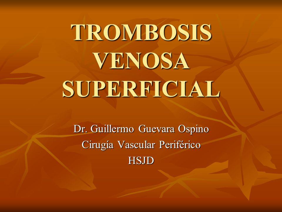 TROMBOSIS VENOSA SUPERFICIAL Dr. Guillermo Guevara Ospino Cirugía Vascular Periférico HSJD