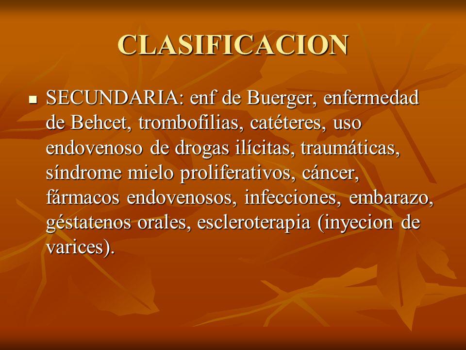 CLASIFICACION SECUNDARIA: enf de Buerger, enfermedad de Behcet, trombofilias, catéteres, uso endovenoso de drogas ilícitas, traumáticas, síndrome miel