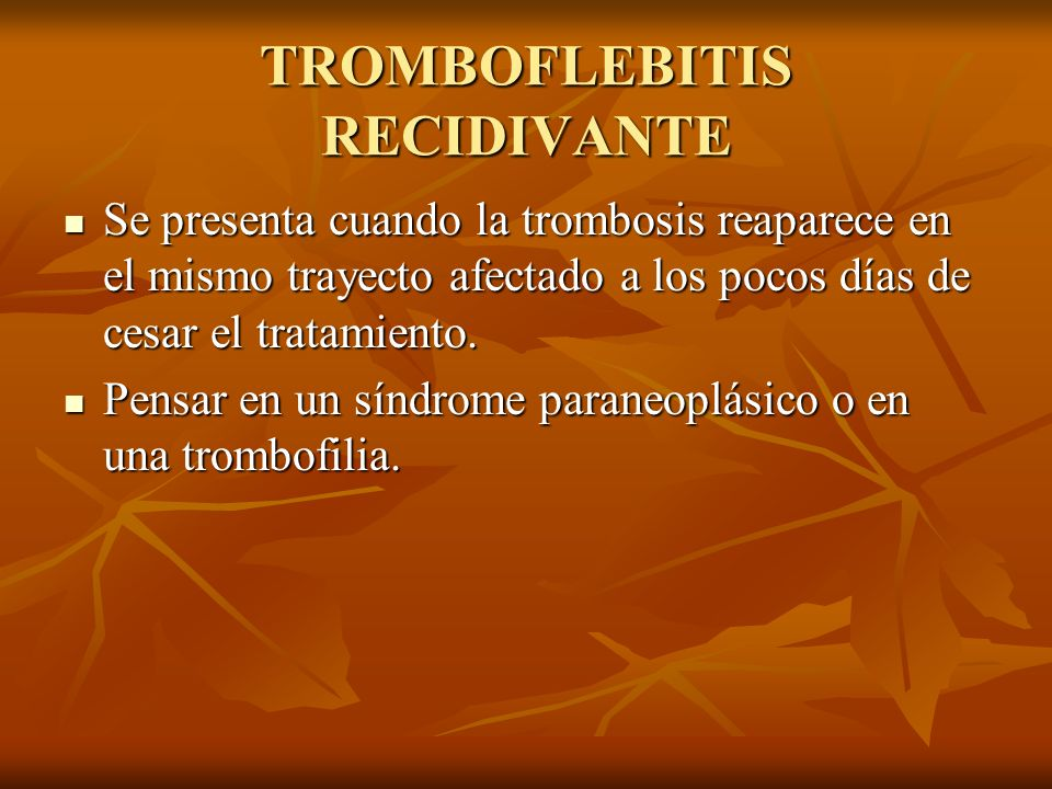 TROMBOFLEBITIS RECIDIVANTE Se presenta cuando la trombosis reaparece en el mismo trayecto afectado a los pocos días de cesar el tratamiento. Se presen