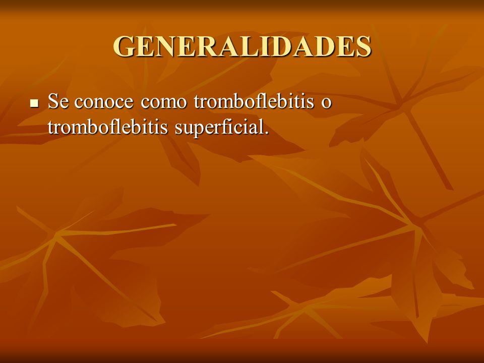 GENERALIDADES Se conoce como tromboflebitis o tromboflebitis superficial. Se conoce como tromboflebitis o tromboflebitis superficial.
