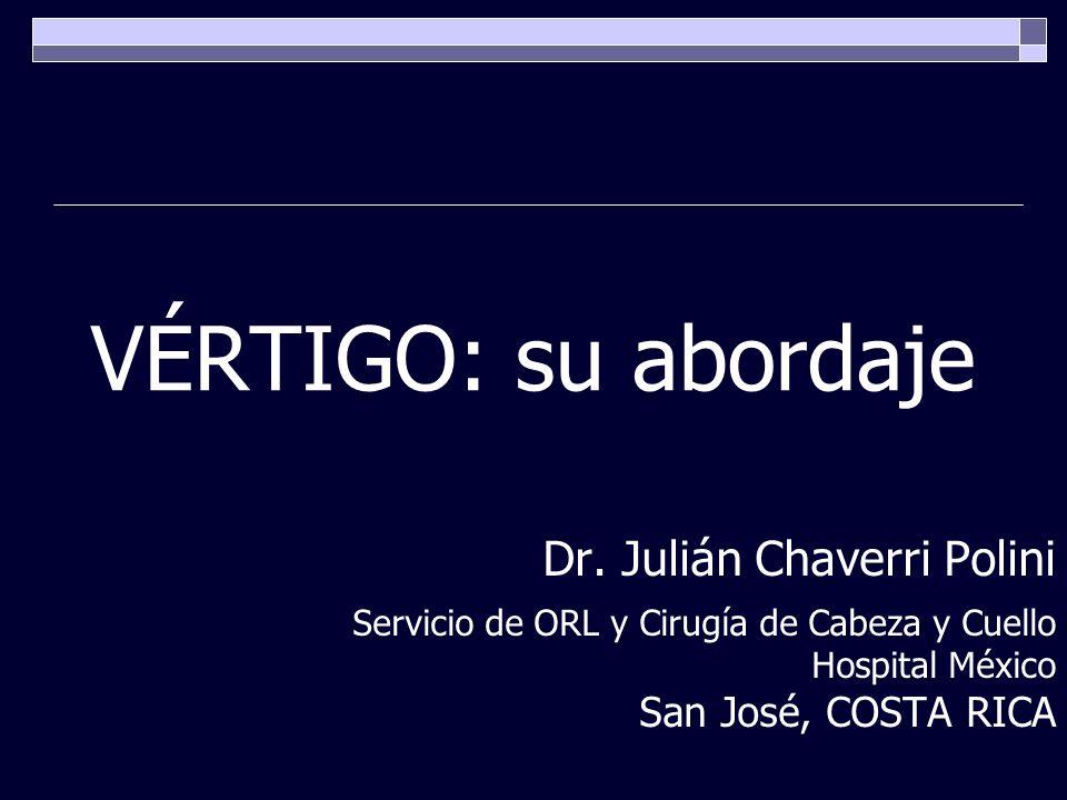 VÉRTIGO: su abordaje Dr. Julián Chaverri Polini Servicio de ORL y Cirugía de Cabeza y Cuello Hospital México San José, COSTA RICA
