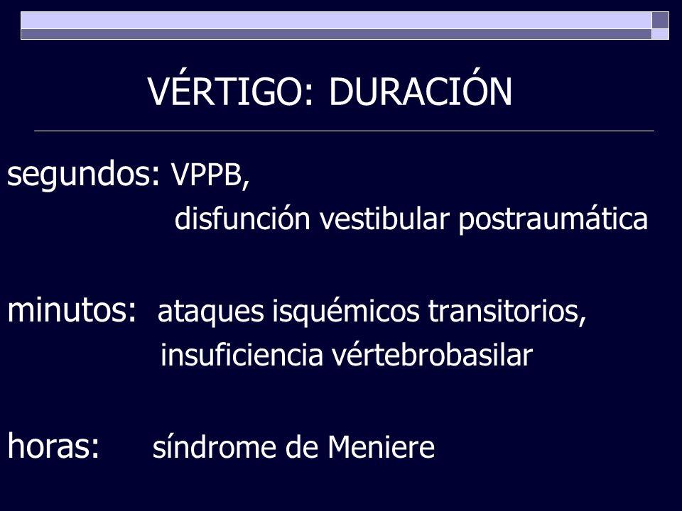 VÉRTIGO: DURACIÓN segundos: VPPB, disfunción vestibular postraumática minutos: ataques isquémicos transitorios, insuficiencia vértebrobasilar horas: s