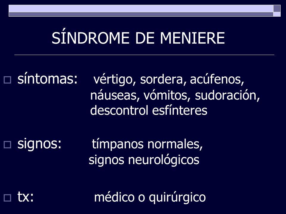 SÍNDROME DE MENIERE síntomas: vértigo, sordera, acúfenos, náuseas, vómitos, sudoración, descontrol esfínteres signos: tímpanos normales, signos neurol