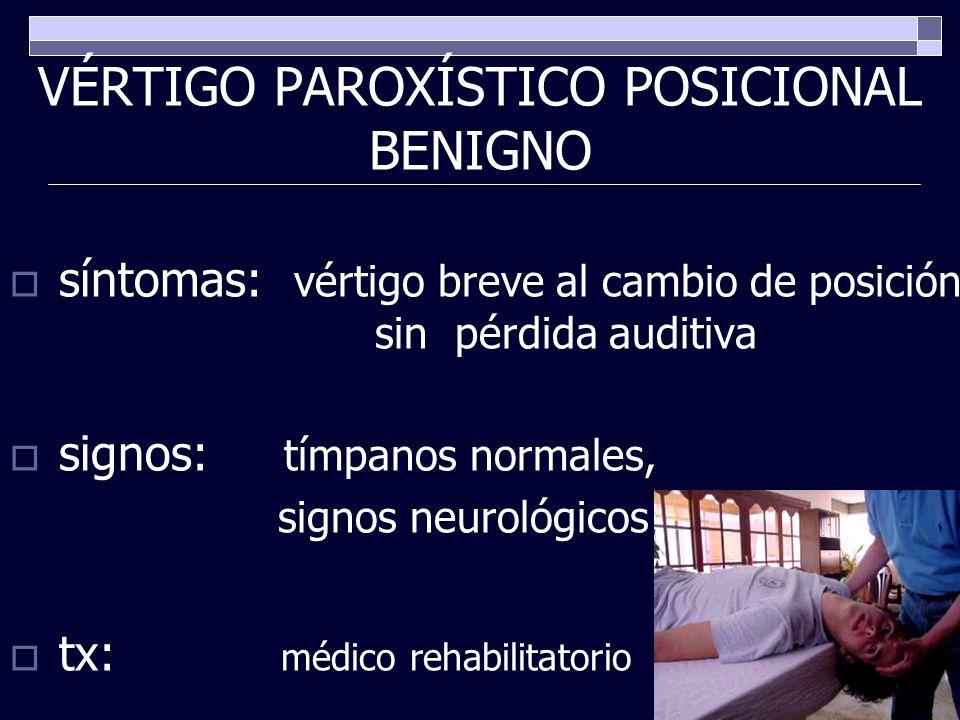 VÉRTIGO PAROXÍSTICO POSICIONAL BENIGNO síntomas: vértigo breve al cambio de posición sin pérdida auditiva signos: tímpanos normales, signos neurológic