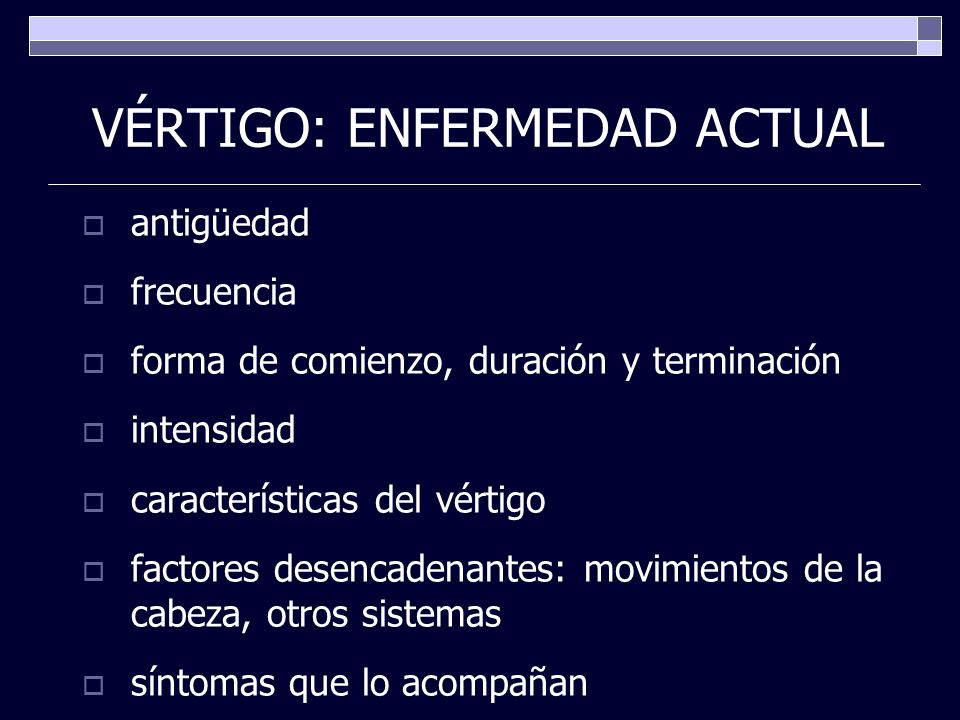 VÉRTIGO: ENFERMEDAD ACTUAL antigüedad frecuencia forma de comienzo, duración y terminación intensidad características del vértigo factores desencadena