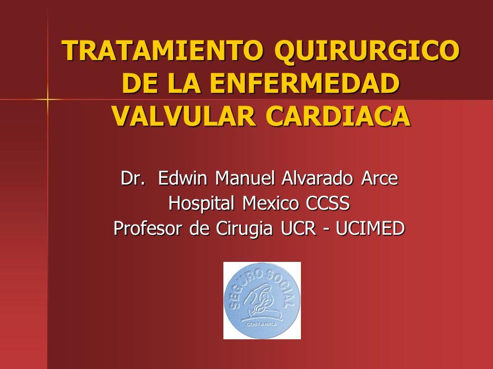 TRATAMIENTO QUIRURGICO DE LA ENFERMEDAD VALVULAR CARDIACA Dr. Edwin Manuel Alvarado Arce Hospital Mexico CCSS Profesor de Cirugia UCR - UCIMED
