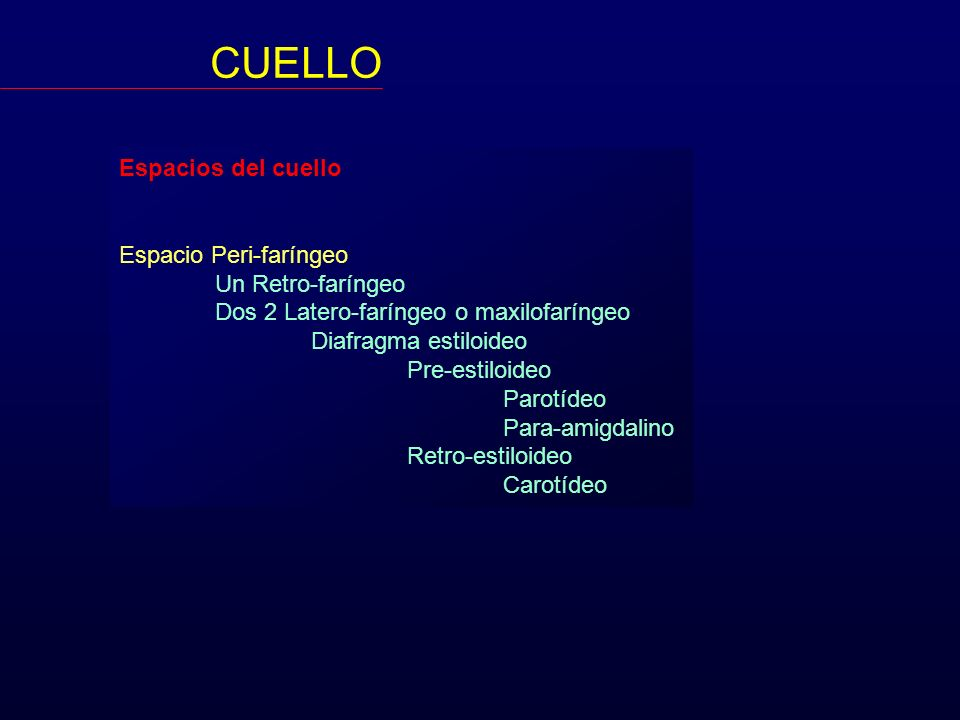 CUELLO Espacios del cuello Espacio Peri-faríngeo Un Retro-faríngeo Dos 2 Latero-faríngeo o maxilofaríngeo Diafragma estiloideo Pre-estiloideo Parotíde