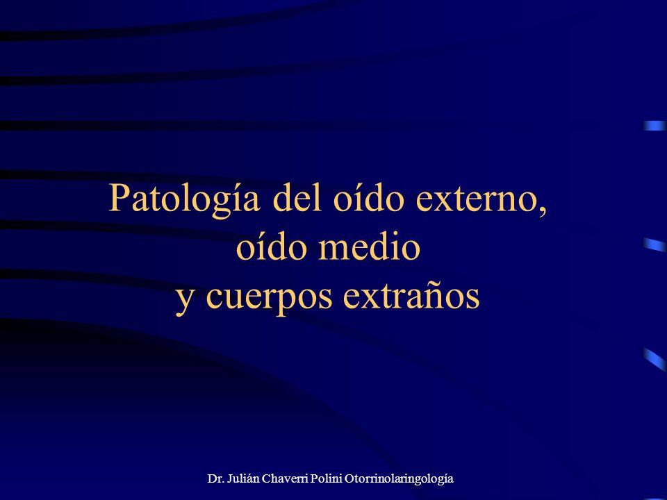 Dr. Julián Chaverri Polini Otorrinolaringología Patología del oído externo, oído medio y cuerpos extraños