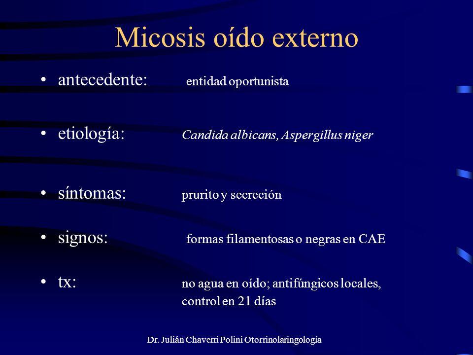 Dr. Julián Chaverri Polini Otorrinolaringología Micosis oído externo antecedente: entidad oportunista etiología: Candida albicans, Aspergillus niger s