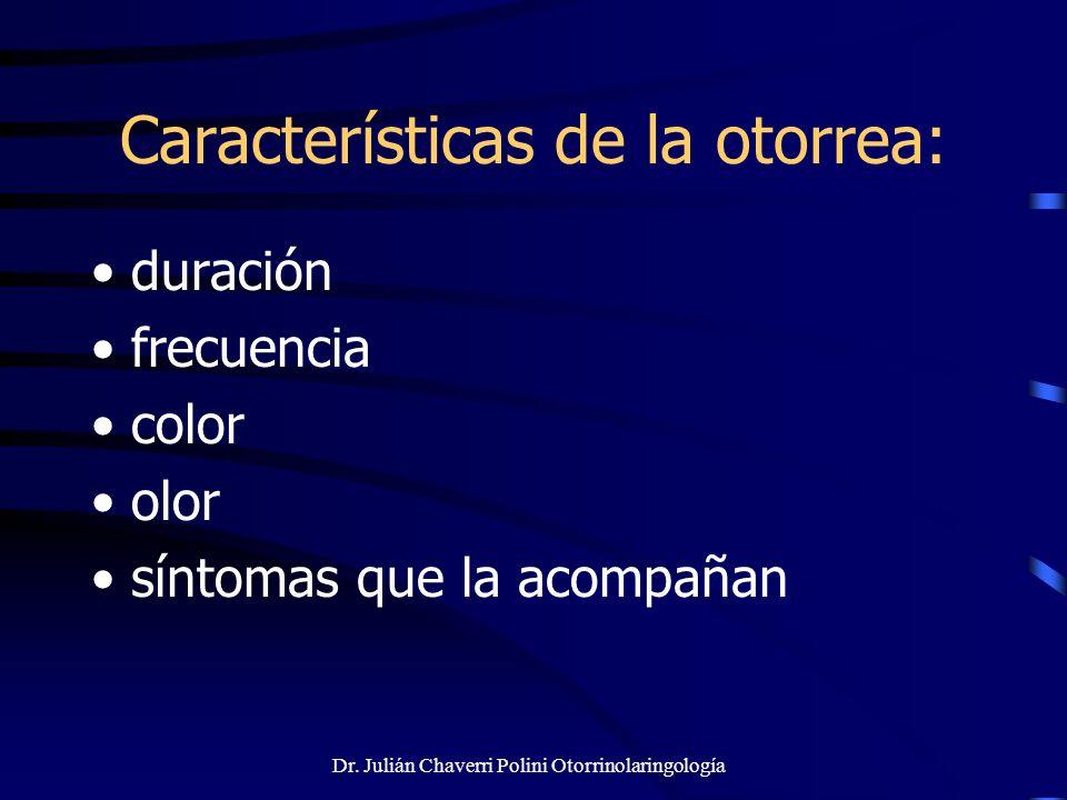 Dr. Julián Chaverri Polini Otorrinolaringología Características de la otorrea: duración frecuencia color olor síntomas que la acompañan