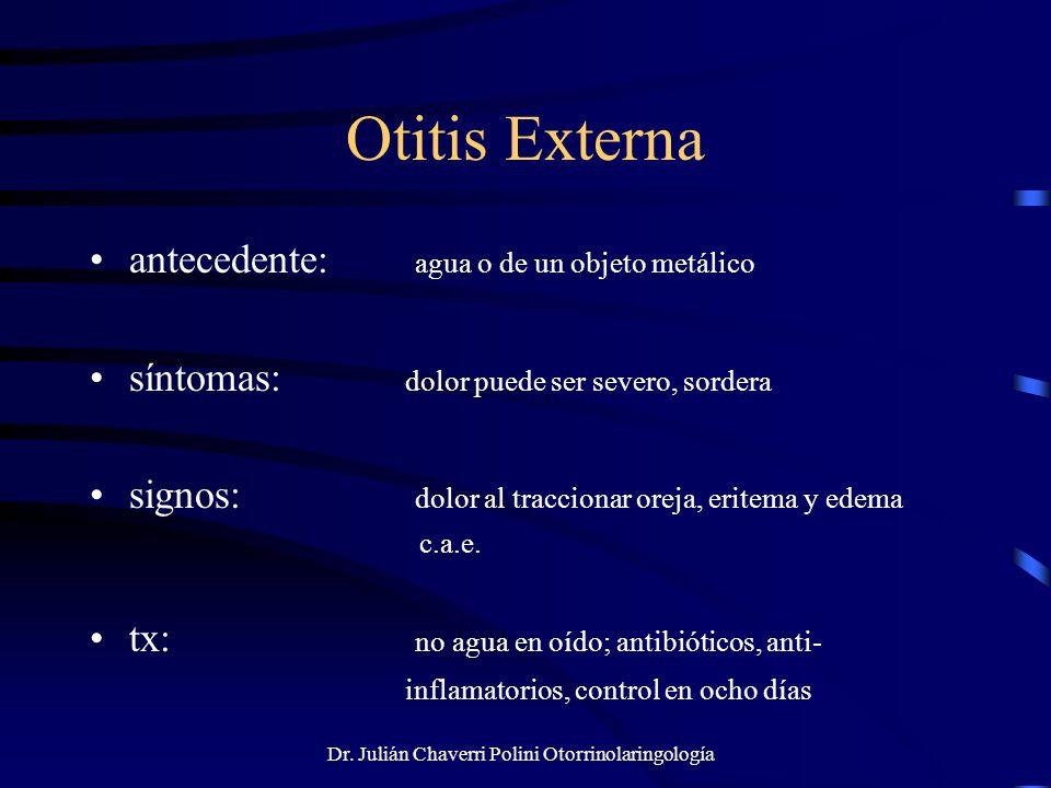 Dr. Julián Chaverri Polini Otorrinolaringología Otitis Externa antecedente: agua o de un objeto metálico síntomas: dolor puede ser severo, sordera sig