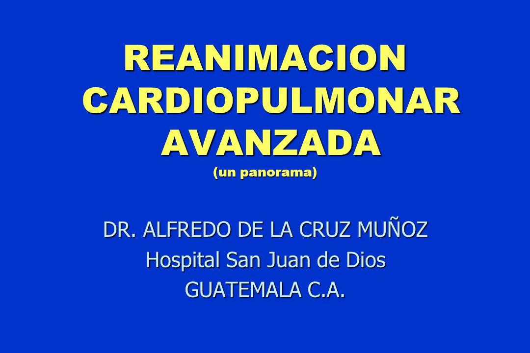 REANIMACION CARDIOPULMONAR AVANZADA (un panorama) DR. ALFREDO DE LA CRUZ MUÑOZ Hospital San Juan de Dios GUATEMALA C.A.