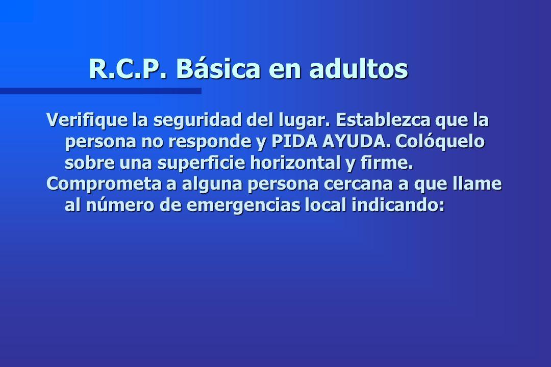 R.C.P. Básica en adultos Verifique la seguridad del lugar. Establezca que la persona no responde y PIDA AYUDA. Colóquelo sobre una superficie horizont