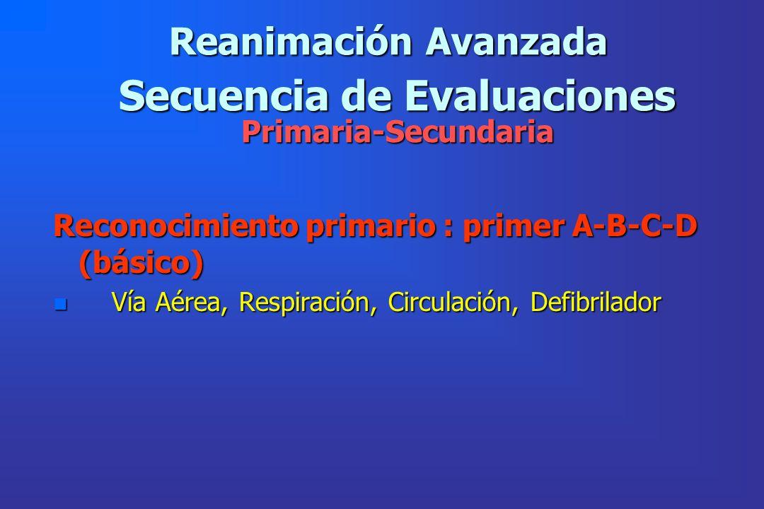 Secuencia de Evaluaciones Primaria-Secundaria Reconocimiento primario : primer A-B-C-D (básico) n Vía Aérea, Respiración, Circulación, Defibrilador Re