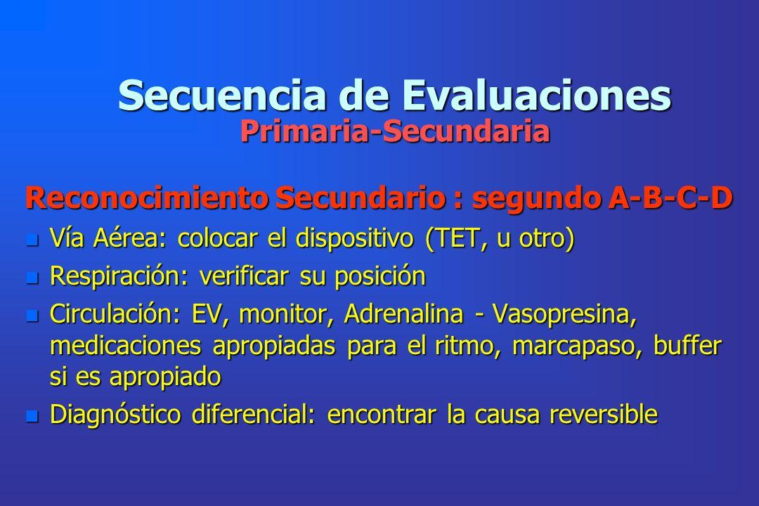 Secuencia de Evaluaciones Primaria-Secundaria Reconocimiento Secundario : segundo A-B-C-D n Vía Aérea: colocar el dispositivo (TET, u otro) n Respirac