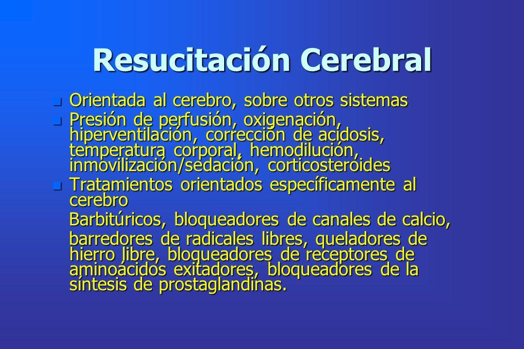 Resucitación Cerebral n Orientada al cerebro, sobre otros sistemas n Presión de perfusión, oxigenación, hiperventilación, corrección de acidosis, temp