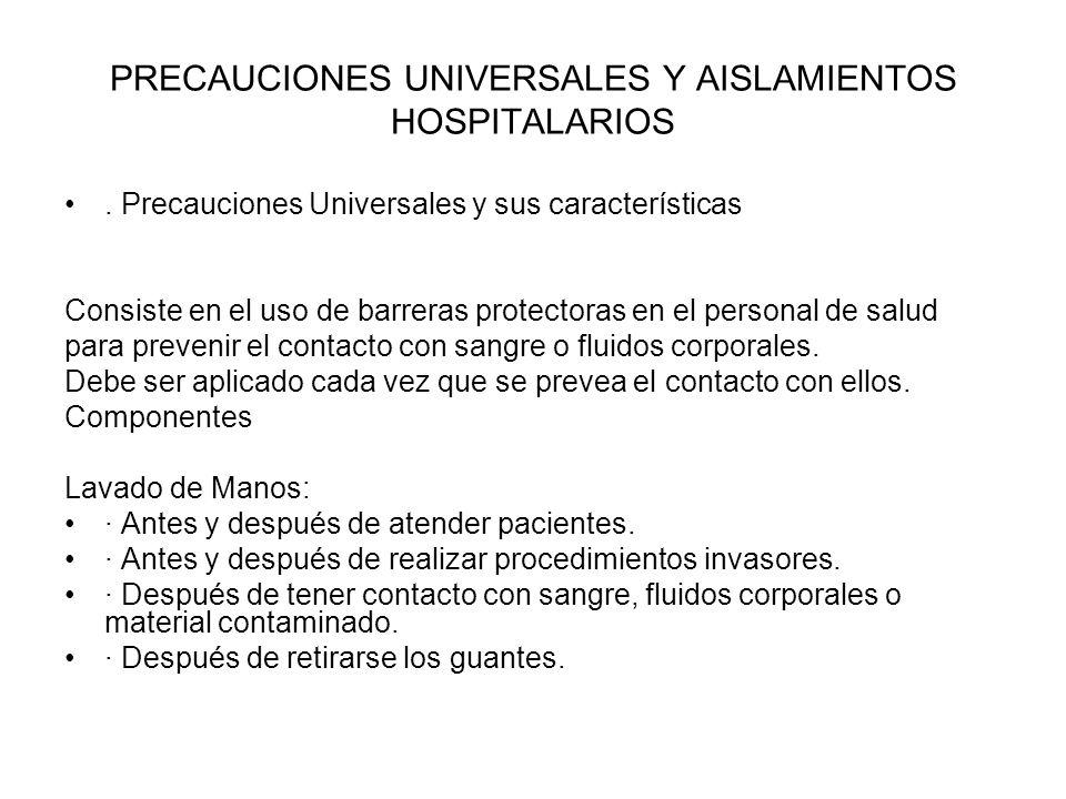 PRECAUCIONES UNIVERSALES Y AISLAMIENTOS HOSPITALARIOS. Precauciones Universales y sus características Consiste en el uso de barreras protectoras en el