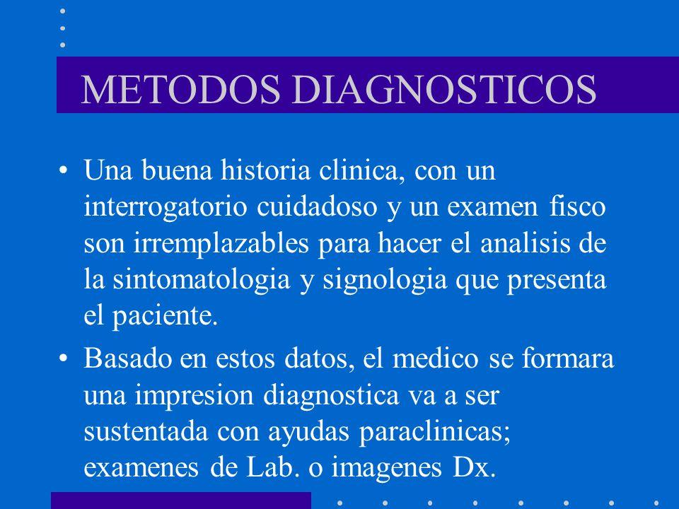 METODOS DIAGNOSTICOS Una buena historia clinica, con un interrogatorio cuidadoso y un examen fisco son irremplazables para hacer el analisis de la sintomatologia y signologia que presenta el paciente.