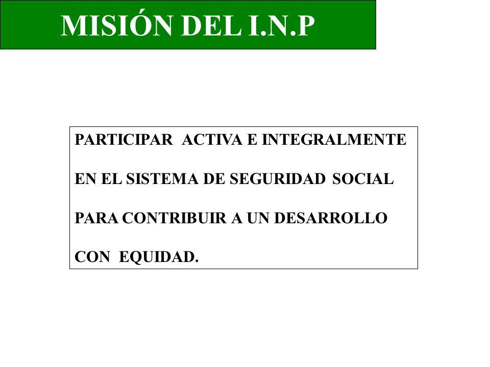 MISIÓN DEL I.N.P PARTICIPAR ACTIVA E INTEGRALMENTE EN EL SISTEMA DE SEGURIDAD SOCIAL PARA CONTRIBUIR A UN DESARROLLO CON EQUIDAD.