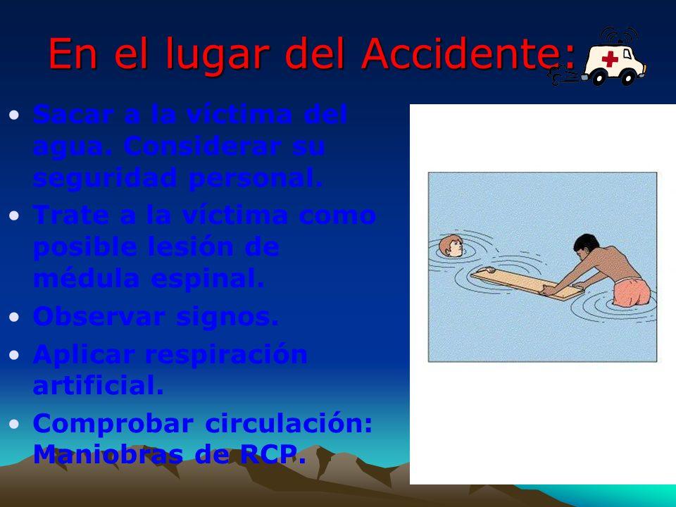 En el lugar del Accidente: Sacar a la víctima del agua. Considerar su seguridad personal. Trate a la víctima como posible lesión de médula espinal. Ob