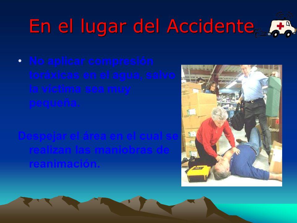 En el lugar del Accidente No aplicar compresión toráxicas en el agua, salvo la víctima sea muy pequeña. Despejar el área en el cual se realizan las ma