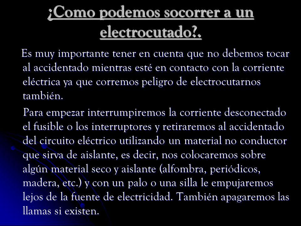 ¿Como podemos socorrer a un electrocutado?. Es muy importante tener en cuenta que no debemos tocar al accidentado mientras esté en contacto con la cor