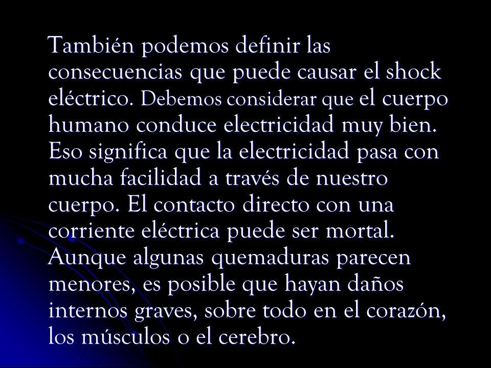 También podemos definir las consecuencias que puede causar el shock eléctrico. Debemos considerar que el cuerpo humano conduce electricidad muy bien.