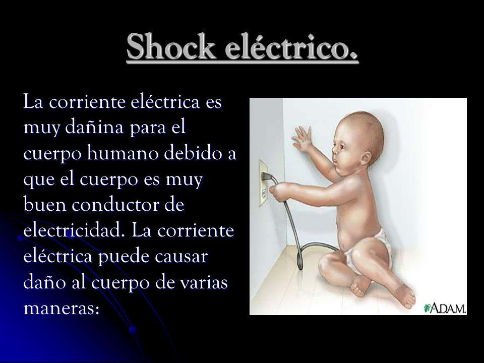 Shock eléctrico. La corriente eléctrica es muy dañina para el cuerpo humano debido a que el cuerpo es muy buen conductor de electricidad. La corriente