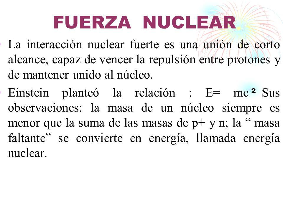 FUERZA NUCLEAR La interacción nuclear fuerte es una unión de corto alcance, capaz de vencer la repulsión entre protones y de mantener unido al núcleo.