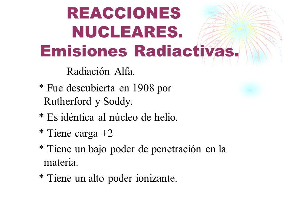 REACCIONES NUCLEARES. Emisiones Radiactivas. Radiación Alfa. * Fue descubierta en 1908 por Rutherford y Soddy. * Es idéntica al núcleo de helio. * Tie