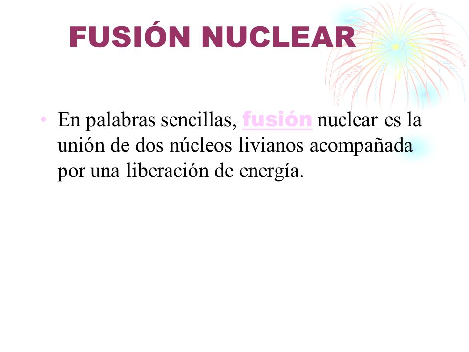 FUSIÓN NUCLEAR En palabras sencillas, fusión nuclear es la unión de dos núcleos livianos acompañada por una liberación de energía. fusión