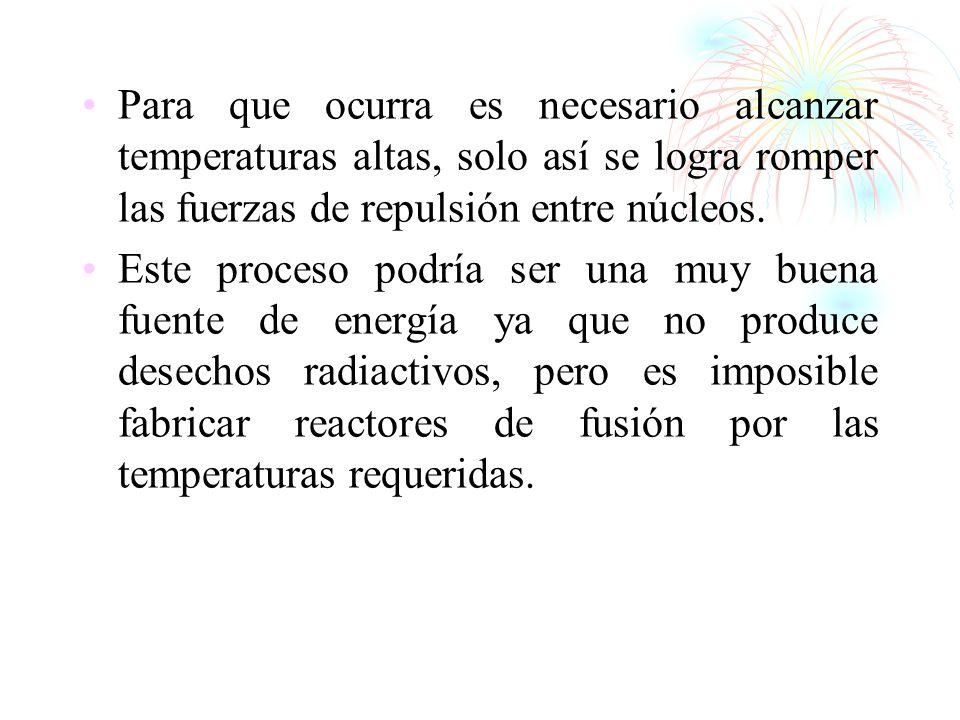 Para que ocurra es necesario alcanzar temperaturas altas, solo así se logra romper las fuerzas de repulsión entre núcleos. Este proceso podría ser una