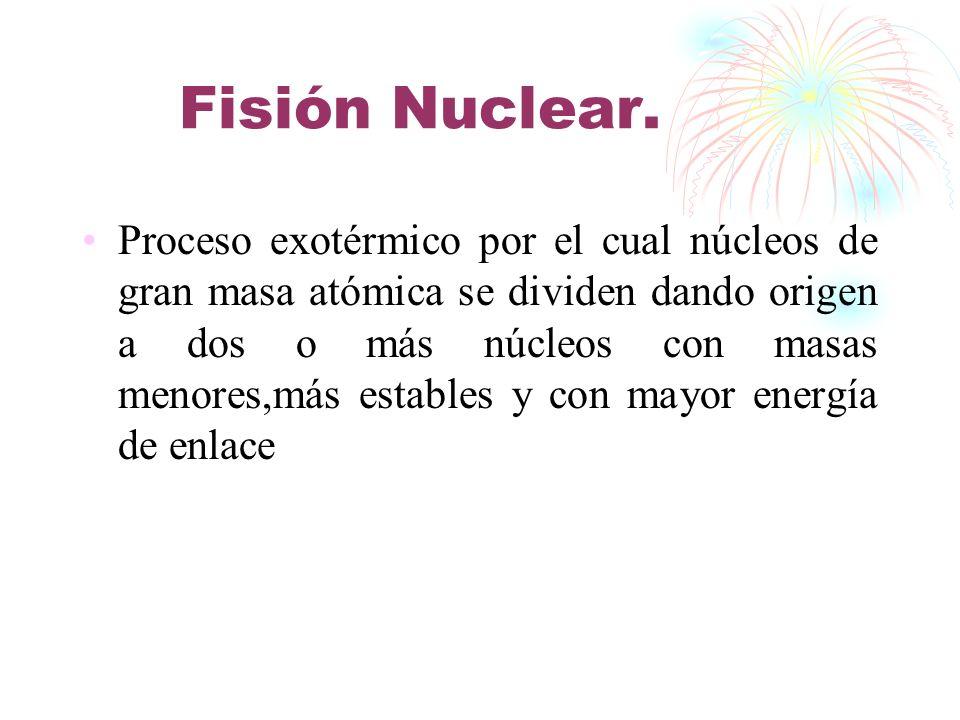 Fisión Nuclear. Proceso exotérmico por el cual núcleos de gran masa atómica se dividen dando origen a dos o más núcleos con masas menores,más estables
