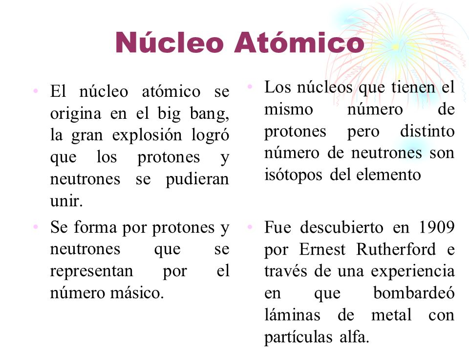 Núcleo Atómico El núcleo atómico se origina en el big bang, la gran explosión logró que los protones y neutrones se pudieran unir. Se forma por proton