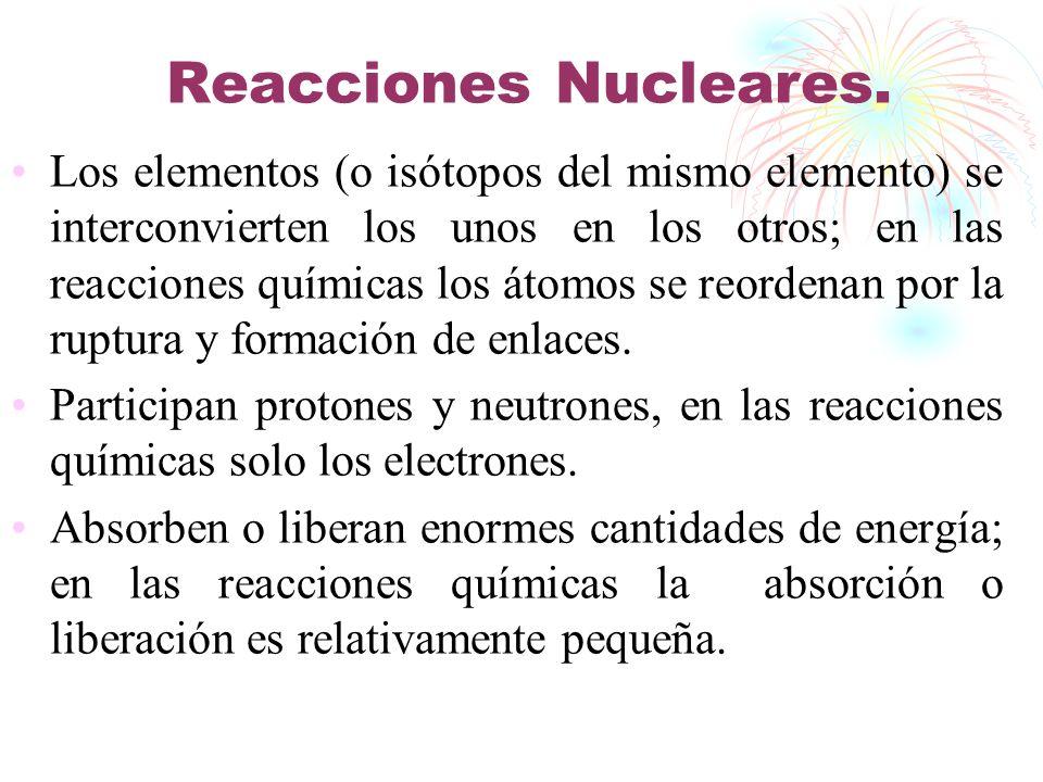 Reacciones Nucleares. Los elementos (o isótopos del mismo elemento) se interconvierten los unos en los otros; en las reacciones químicas los átomos se
