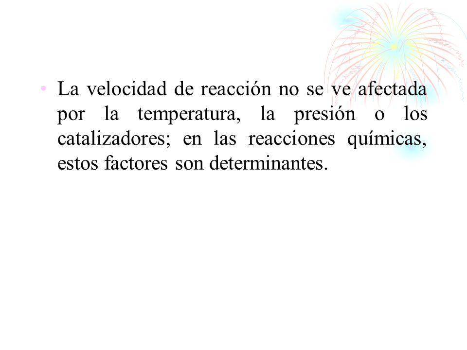 La velocidad de reacción no se ve afectada por la temperatura, la presión o los catalizadores; en las reacciones químicas, estos factores son determin