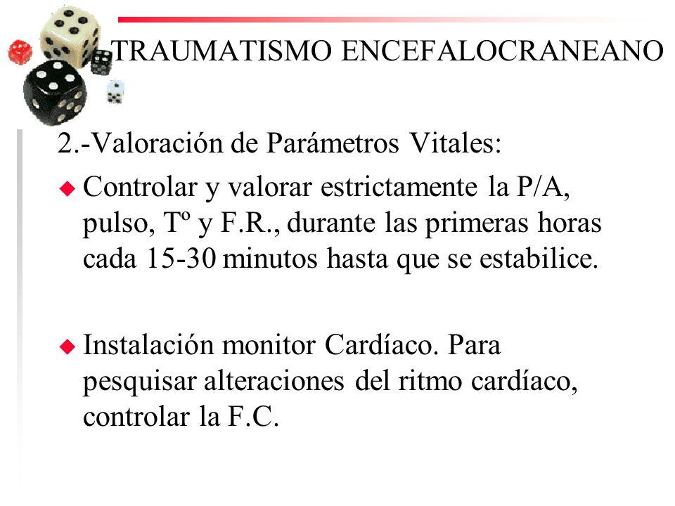 TRAUMATISMO ENCEFALOCRANEANO 2.-Valoración de Parámetros Vitales: u Controlar y valorar estrictamente la P/A, pulso, Tº y F.R., durante las primeras h