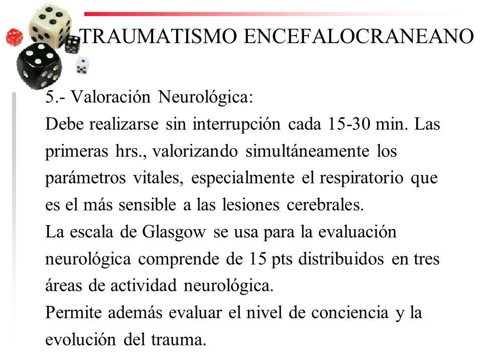 TRAUMATISMO ENCEFALOCRANEANO 5.- Valoración Neurológica: Debe realizarse sin interrupción cada 15-30 min. Las primeras hrs., valorizando simultáneamen