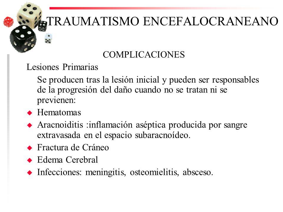 TRAUMATISMO ENCEFALOCRANEANO COMPLICACIONES Lesiones Primarias Se producen tras la lesión inicial y pueden ser responsables de la progresión del daño