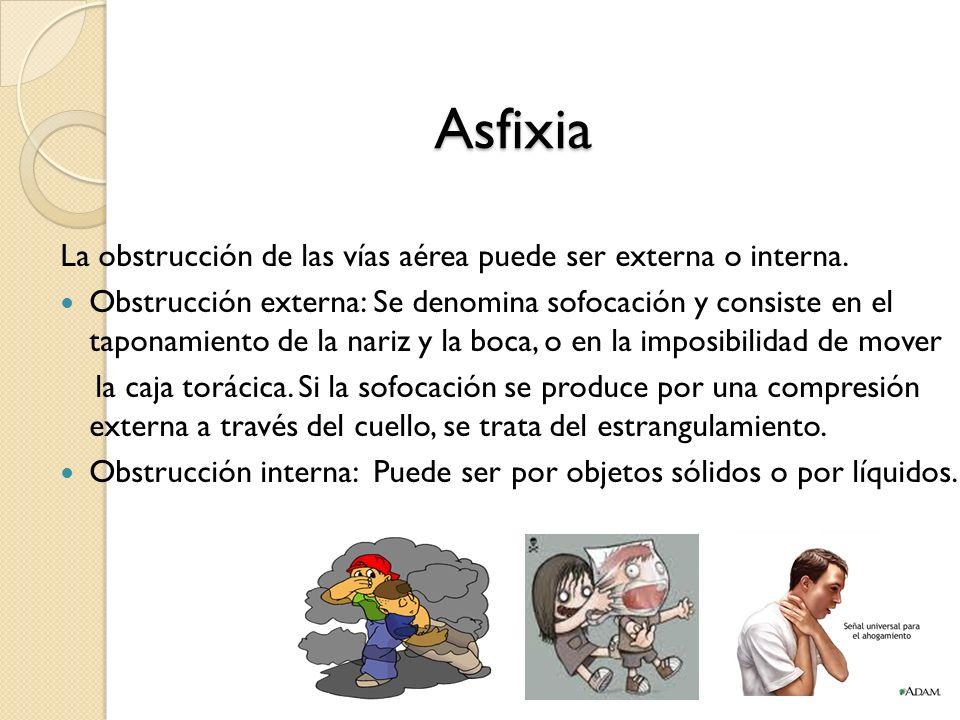 Asfixia La obstrucción de las vías aérea puede ser externa o interna. Obstrucción externa: Se denomina sofocación y consiste en el taponamiento de la